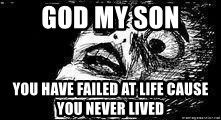 Mother Of God - GOD my son  You have failed at life cause you never lived