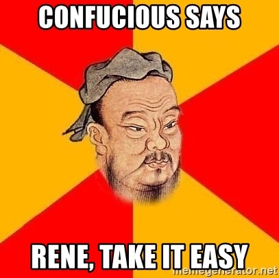 Chinese Proverb - Confucious says Rene, Take it easy