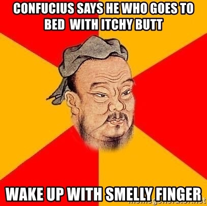 Chinese Proverb - confucius says he who goes to bed  with itchy butt wake up with smelly finger