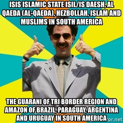 Borat Meme - ISIS Islamic State ISIL/IS Daesh, Al Qaeda (Al-Qaeda), Hezbollah, Islam and Muslims in South America  The Guarani of Tri Border Region and Amazon of Brazil, Paraguay, Argentina and Uruguay in South America