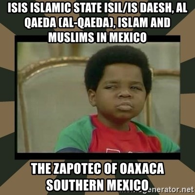 What you talkin' bout Willis  - ISIS Islamic State ISIL/IS Daesh, Al Qaeda (Al-Qaeda), Islam and Muslims in Mexico  The Zapotec of Oaxaca Southern Mexico