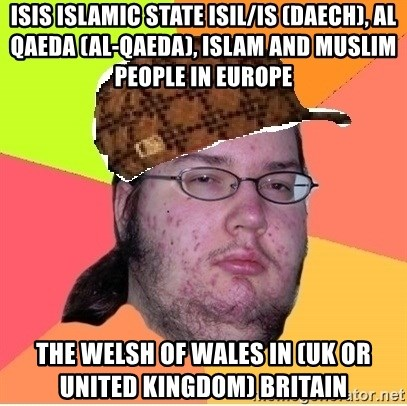Scumbag nerd - ISIS Islamic State ISIL/IS (Daech), Al Qaeda (Al-Qaeda), Islam and Muslim People in Europe  The Welsh of Wales in (UK or United Kingdom) Britain