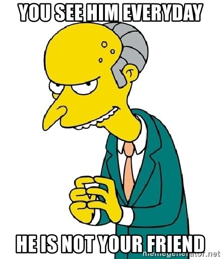 Mr Burns meme - You see him everyday He is not your friend