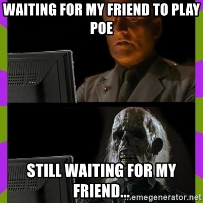 ill just wait here - Waiting for my friend to play PoE still waiting for my friend...