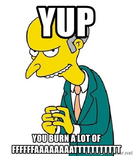 Mr Burns meme - yup you burn a lot of ffffffaaaaaaaattttttttttt