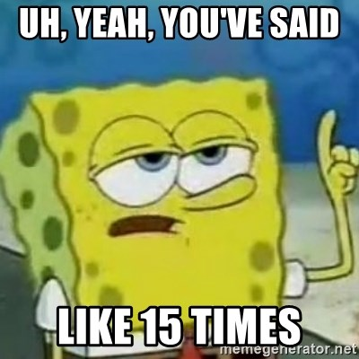 Sponge bob will let you know - uh, yeah, you've said   like 15 times