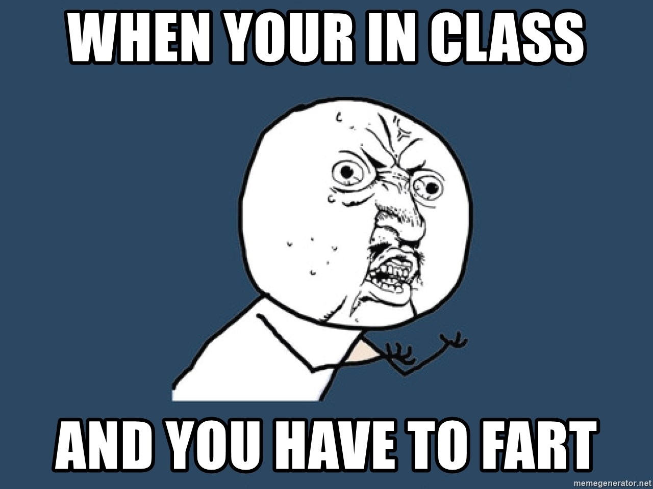 Y U No - when your in class and you have to fart