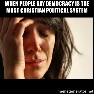 First World Problems - when people say democracy is the most Christian political system