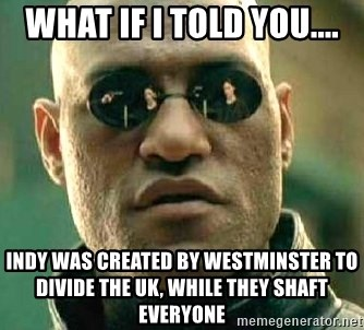 What if I told you / Matrix Morpheus - What if I told you.... indy was created by Westminster to divide the UK, while they shaft everyone