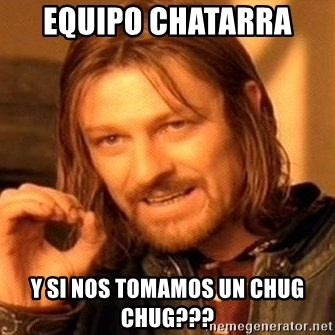 One Does Not Simply - Equipo chatarra  Y si nos tomamos un chug chug???