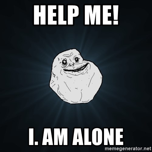 Forever Alone - help me! i. am alone