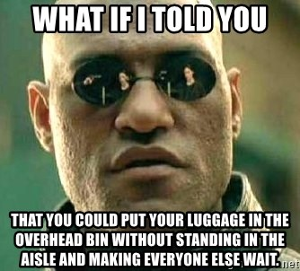 What if I told you / Matrix Morpheus - What if I told you That you could put your luggage in the overhead bin without standing in the aisle and making everyone else wait.