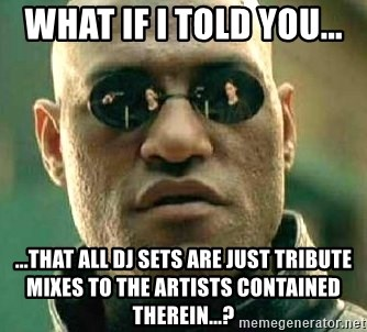 What if I told you / Matrix Morpheus - What if I told you...  ...that all DJ sets are just tribute mixes to the artists contained therein...?