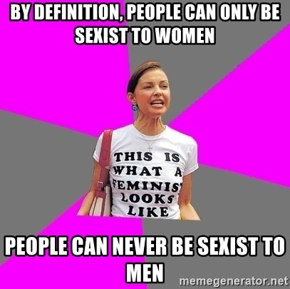 Feminist Cunt - By definition, people can only be sexist to women people can never be sexist to men