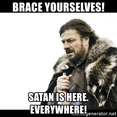 Winter is Coming - Brace yourselves!  Satan is here. Everywhere!