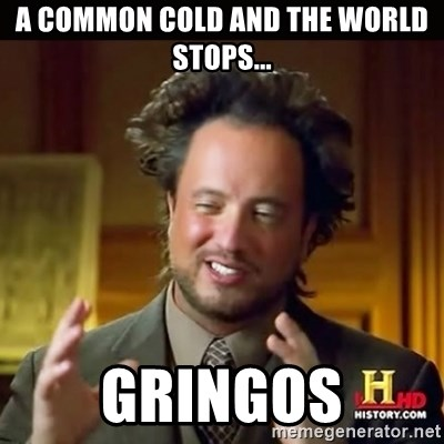 History guy - A common cold and the world stops... Gringos