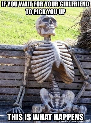 Waiting Skeleton - if you wait for your girlfriend to pick you up    this is what happens
