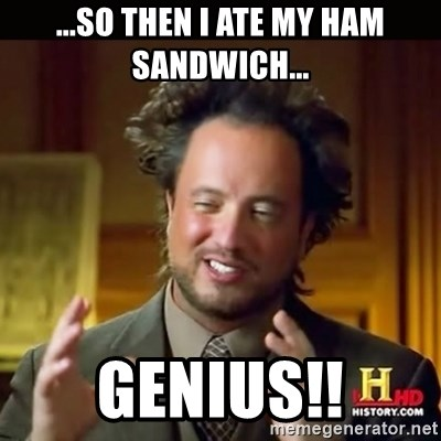 History guy - ...so then i ate my ham sandwich... genius!!