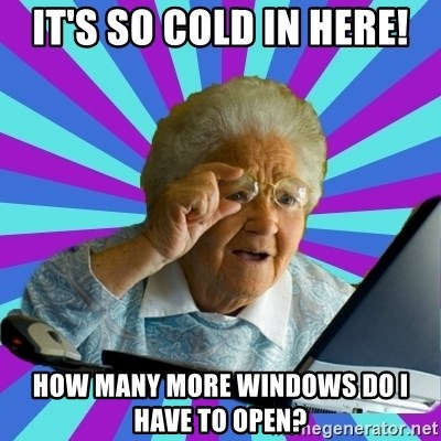 old lady - It's so cold in here! How many more windows do I have to open?