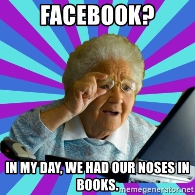 old lady - Facebook? In my day, we had our noses in books.