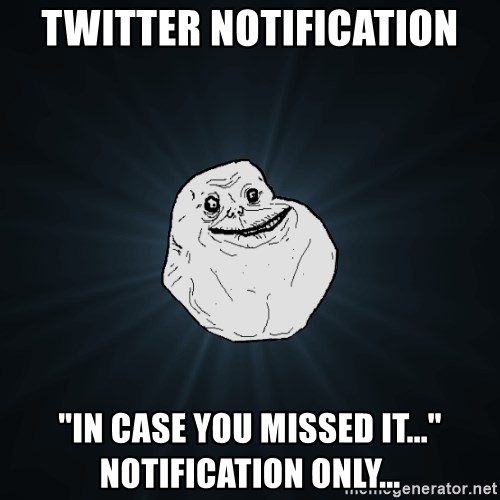 """Forever Alone - Twitter notification """"In case you missed it..."""" notification only..."""