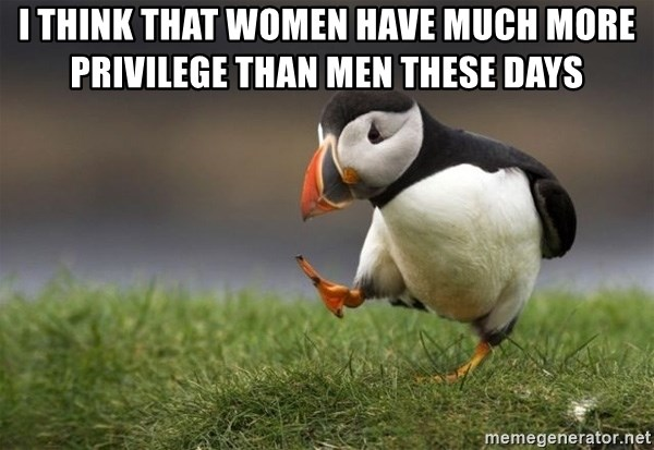 Unpopular Opinion Puffin - I think that women have much more privilege than men these days
