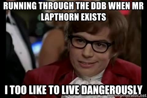 I too like to live dangerously - Running through the DDB when Mr Lapthorn exists