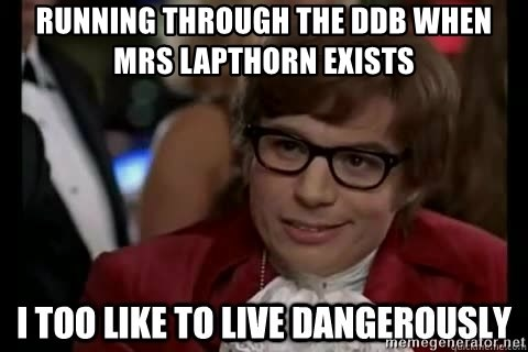 I too like to live dangerously - Running through the DDB when Mrs Lapthorn exists