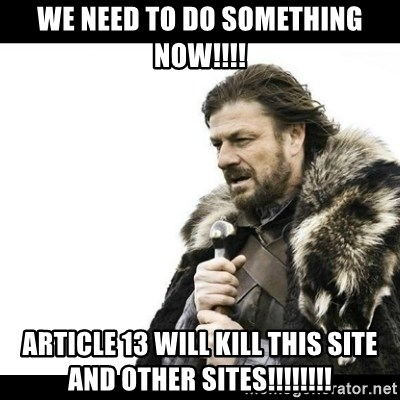 Winter is Coming - we need to do something now!!!! article 13 will kill this site and other sites!!!!!!!!