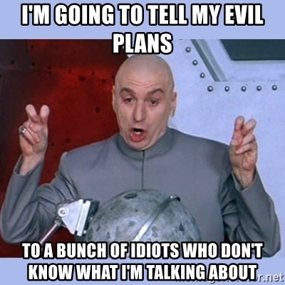 Dr Evil meme - I'm going to tell my evil plans TO A BUNCH OF IDIOTS WHO DON'T KNOW WHAT I'M TALKING ABOUT
