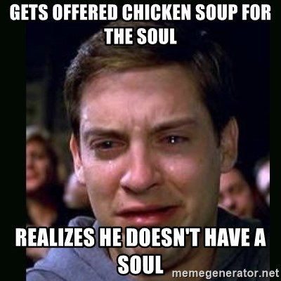 crying peter parker - gets offered chicken soup for the soul realizes he doesn't have a soul