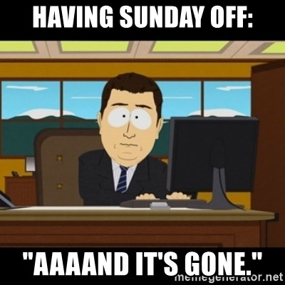 "and they're gone - Having Sunday off: ""Aaaand it's gone."""