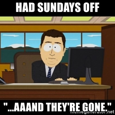 "and they're gone - Had Sundays off ""...Aaand they're gone."""
