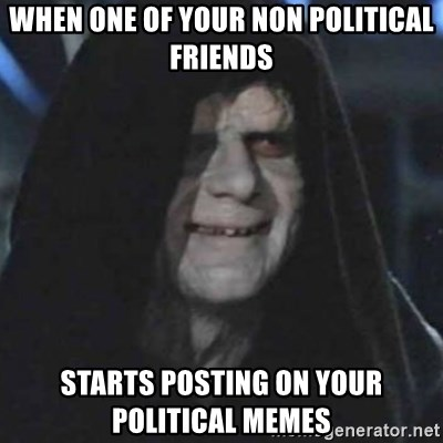 when-one-of-your-non-political-friends-starts-posting-on-your-political-memes.jpg