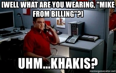"""Jake From State Farm - [well what are you wearing, """"Mike from Billing""""?] uhm...Khakis?"""