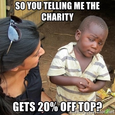 Skeptical 3rd World Kid - so you telling me the charity gets 20% off top?