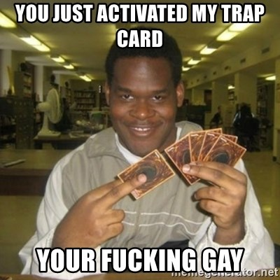 You just activated my trap card - You just activated my trap card YOUR FUCKING GAY