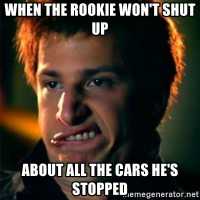 Jizzt in my pants - When the rookie won't shut up  About all the cars he's stopped