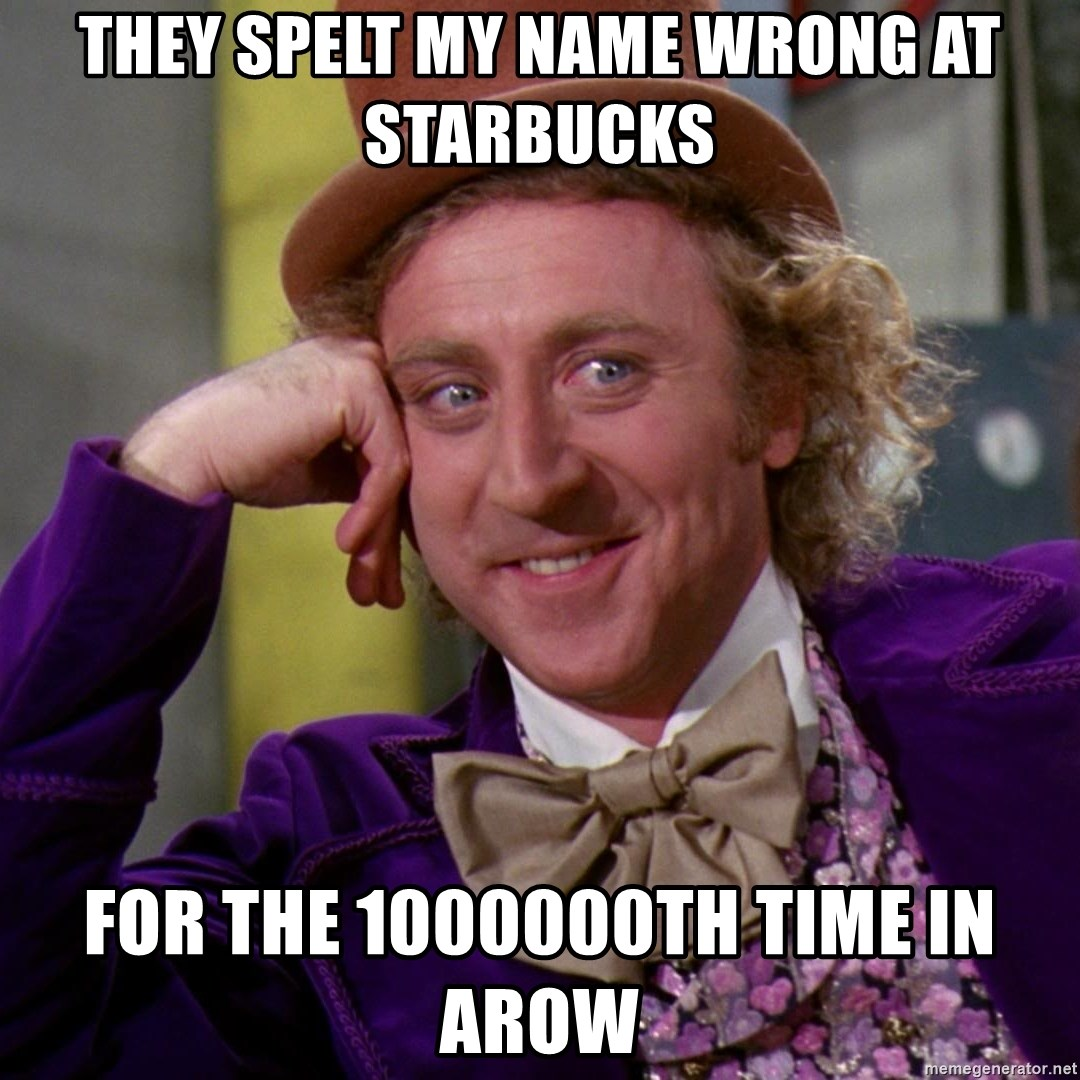 Willy Wonka - they spelt my name wrong at starbucks for the 1000000th time in arow