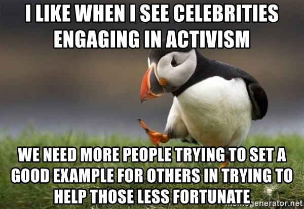 Unpopular Opinion Puffin - i like when i see celebrities engaging in activism  we need more people trying to set a good example for others in trying to help those less fortunate