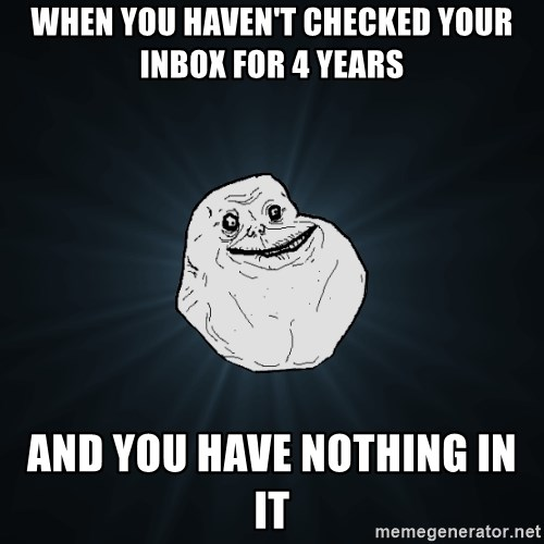 Forever Alone - when you haven't checked your inbox for 4 years and you have nothing in it