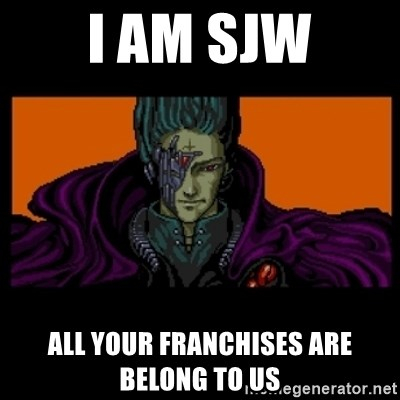 All your base are belong to us - I am SJW all your franchises are belong to us