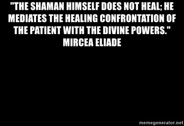 "Blank Black - ""The shaman himself does not heal; he mediates the healing confrontation of the patient with the divine powers."" Mircea Eliade"