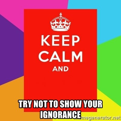 Keep calm and - try not to show your ignorance