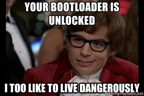 I too like to live dangerously - your bootloader is unlocked