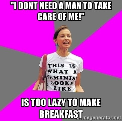 """Feminist Cunt - """"I dont need a man to take care of me!"""" is too lazy to make breakfast"""