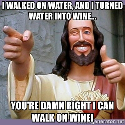 buddy jesus - I walked on water, and i turned water into wine...     you're damn right I can walk on wine!