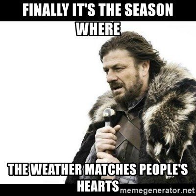 Winter is Coming - Finally it's the season where The weather matches people's hearts