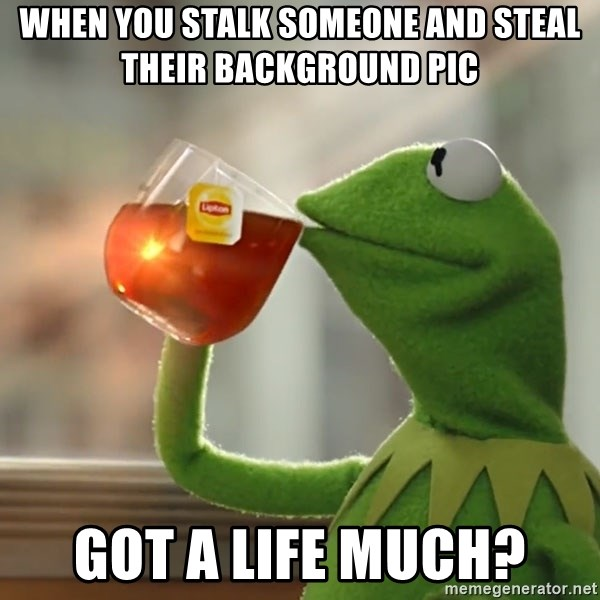 Kermit The Frog Drinking Tea - When you stalk someone and steal their background pic Got a life much?
