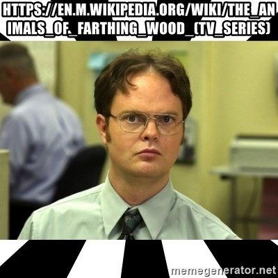 Dwight from the Office - https://en.m.wikipedia.org/wiki/The_Animals_of_Farthing_Wood_(TV_series)